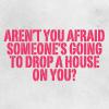 omgyall: (drop a house)