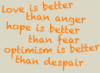 "onyxlynx: ""love is better than anger, hope is better than fear, optimism is better than despair"" -Jack Layton.  In orange ""chalk."" (Jack Layton quote)"