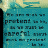 trixieleitz: text: we are what we pretend to be, so we must be careful about what we pretend to be (all life is real)