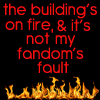 dresden_kink: flames at the bottom of a black icon that says 'the building's on fire and it's not my fandom's fault' (burn baby burn)