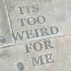 """midnightlights: Text, carved into a pavement: """"It's too weird for me."""" (too weird)"""