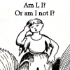 "rosefox: A woman saying ""Am I, I? Or am I not I?"". (identity, clever, trying too hard, thinking too much)"