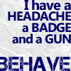 "kittydesade: Quote ""I have a headache, a badge, and a gun. Behave."" (headache badge gun)"