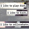 "rosefox: The words ""I like to play dice. I like to knit. I like to rollerskate."" (skating, multitasking, dice games)"