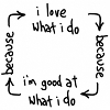 "rosefox: ""I love what I do"" -> ""because"" -> ""I'm good at what I do"" -> ""because"" -> ""I love what I do"" etc. (work-good, capable)"