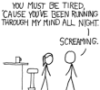 kjwcode: You must be tired 'cause you've been running through my mind all night.  Screaming. (pickup lines)