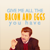 goodbyebird: Parks and Recreation: Ron wants you to give him all the bacon and eggs. (P&R what I said was)
