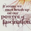 talibusorabat: It seems we must brush up on our powers of fascination (DA: Powers of fascination)