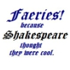 tricksters_queen: Faeries! Because Shakespeare thought they were cool. (Shakespeare)