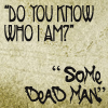 "green_dreams: ""Do you know who I am?"" ""Some dead man."" (some dead man)"