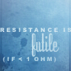av8rmike: Text: Resistance is futile (if < 1 ohm) (resistance)