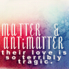 av8rmike: Text: Matter & Antimatter: Their love is so terribly tragic (antimatter)