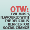lucyp: Text icon reading 'OTW: Evil mush, flavoured with the delicious berries for social change' (OTW: Delicious mush)