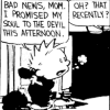 prodigy: Calvin from Calvin & Hobbes sold his soul to the devil this afternoon.  That recently? (sold my soul to the devil this afternoon)