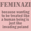 anghraine: large text: feminazi; small text: because wanting to be treated like a human being is just like invading poland (feminazi)
