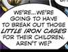 sara: We're...we're going to have to break out those little iron cages for their children, aren't we? (little iron cages)