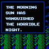 "cloudsinvenice: Screencap from an old vampire-hunting video game. It says, ""The morning sun has vanquished the horrible night."" (Castlevania II: Simon's Quest)"