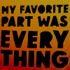 "ocelotspots: Text: ""My favorite part was everything"" (Favorite part, Text: EVERYTHING)"