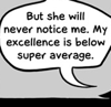 sara: But she will never notice me.  My excellence is below super average. (below super average)