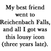 castiron: My best friend went to Reichenbach Falls, and all I got was this lousy icon (three years late). (sherlockian)