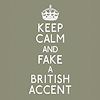 "elaineofshalott: Text reads, ""Keep calm and fake a British accent."" (anglofakery)"