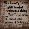 "go0se: ""Six hours later I still hadn't written a thing. But I did win 7 out of 245 games of Solitaire"", on a dark background. (not plots)"