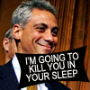 """laceblade: Head + tie shot of Rahm Emanuel, smirking. Text in caps lock: """"I'm going to kill you in your sleep."""" (Rahm will kill you in your sleep)"""
