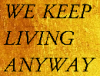 ruthi: WE KEEP LIVING ANYWAY :on a gold background, Black text in all caps. (we keep living anyway)